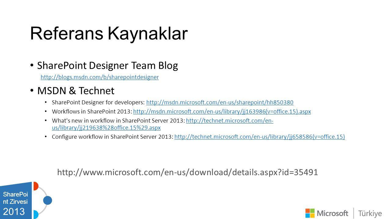 Referans Kaynaklar • SharePoint Designer Team Blog http://blogs.msdn.com/b/sharepointdesigner • MSDN & Technet • SharePoint Designer for developers: http://msdn.microsoft.com/en-us/sharepoint/hh850380http://msdn.microsoft.com/en-us/sharepoint/hh850380 • Workflows in SharePoint 2013: http://msdn.microsoft.com/en-us/library/jj163986(v=office.15).aspxhttp://msdn.microsoft.com/en-us/library/jj163986(v=office.15).aspx • What s new in workflow in SharePoint Server 2013: http://technet.microsoft.com/en- us/library/jj219638%28office.15%29.aspxhttp://technet.microsoft.com/en- us/library/jj219638%28office.15%29.aspx • Configure workflow in SharePoint Server 2013: http://technet.microsoft.com/en-us/library/jj658586(v=office.15)http://technet.microsoft.com/en-us/library/jj658586(v=office.15) http://www.microsoft.com/en-us/download/details.aspx?id=35491 SharePoi nt Zirvesi 2013