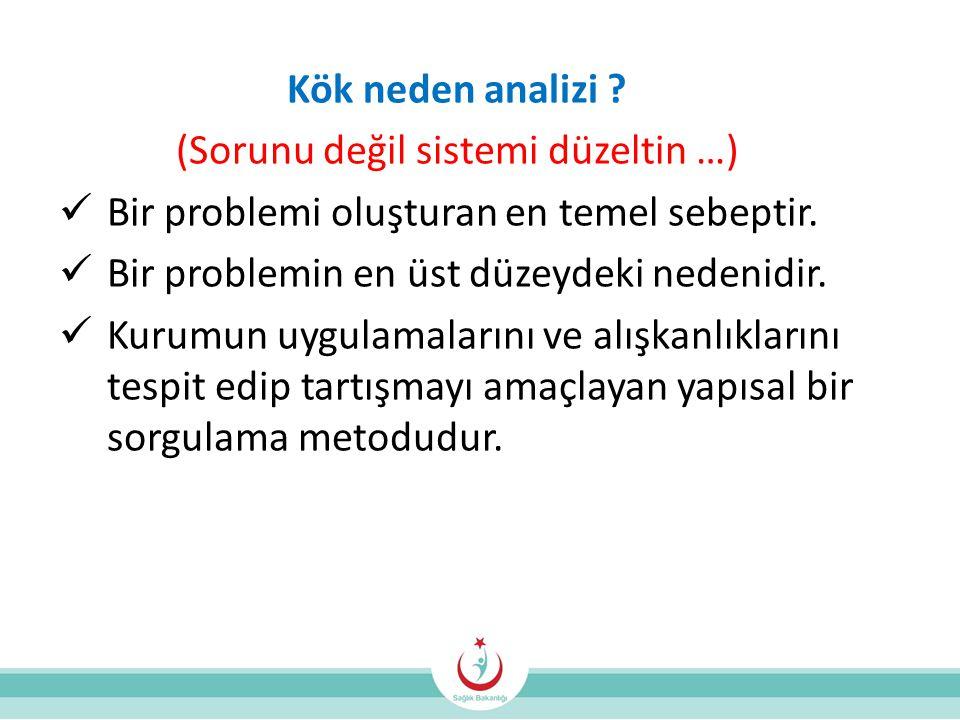 Kök neden analizi .(Sorunu değil sistemi düzeltin …)  Bir problemi oluşturan en temel sebeptir.