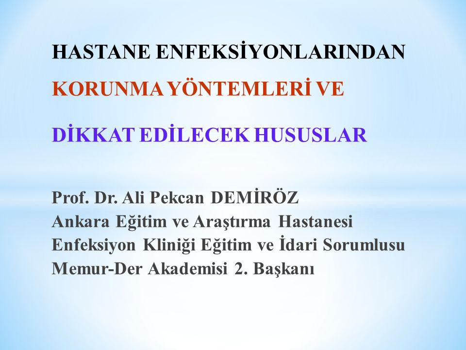 HASTANE ENFEKSİYONLARINDAN KORUNMA YÖNTEMLERİ VE DİKKAT EDİLECEK HUSUSLAR Prof. Dr. Ali Pekcan DEMİRÖZ Ankara Eğitim ve Araştırma Hastanesi Enfeksiyon