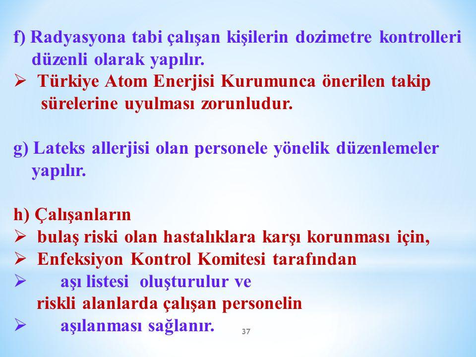 37 f) Radyasyona tabi çalışan kişilerin dozimetre kontrolleri düzenli olarak yapılır.  Türkiye Atom Enerjisi Kurumunca önerilen takip sürelerine uyul