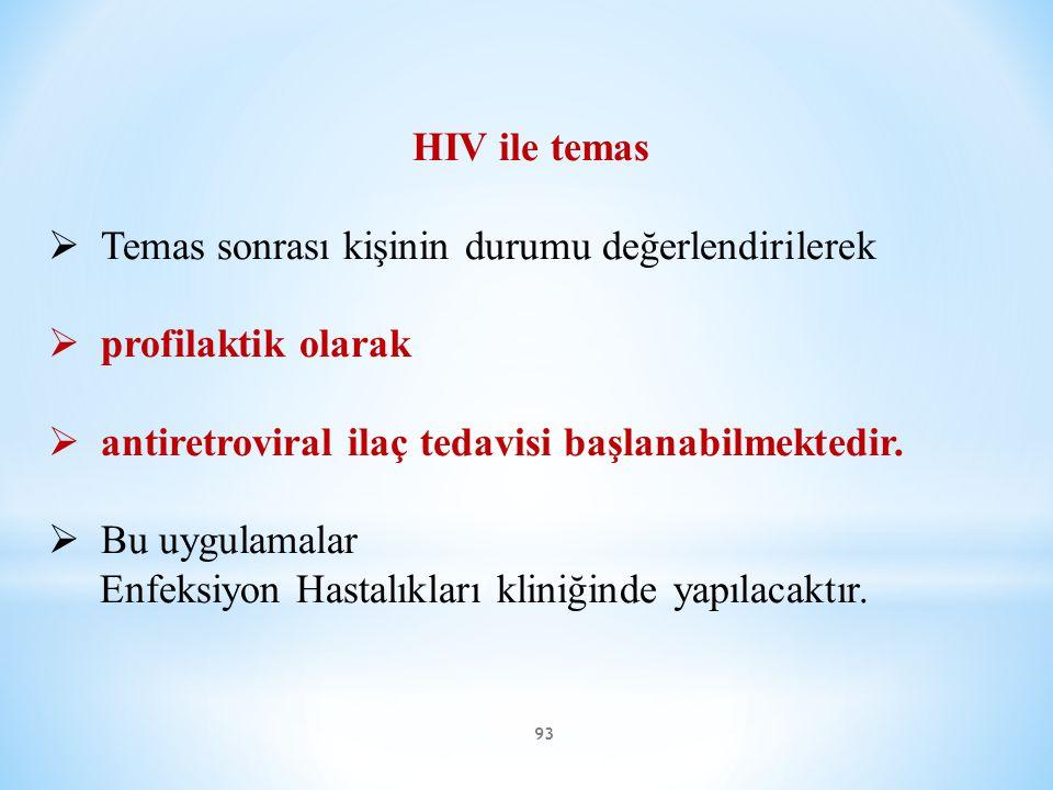 93 HIV ile temas  Temas sonrası kişinin durumu değerlendirilerek  profilaktik olarak  antiretroviral ilaç tedavisi başlanabilmektedir.  Bu uygulam