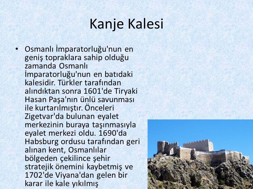 Kanje Kalesi • Osmanlı İmparatorluğu'nun en geniş topraklara sahip olduğu zamanda Osmanlı İmparatorluğu'nun en batıdaki kalesidir. Türkler tarafından