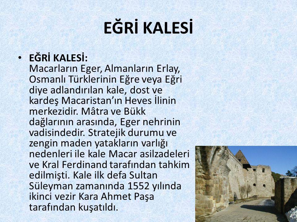 EĞRİ KALESİ • EĞRİ KALESİ: Macarların Eger, Almanların Erlay, Osmanlı Türklerinin Eğre veya Eğri diye adlandırılan kale, dost ve kardeş Macaristan'ın Heves İlinin merkezidir.