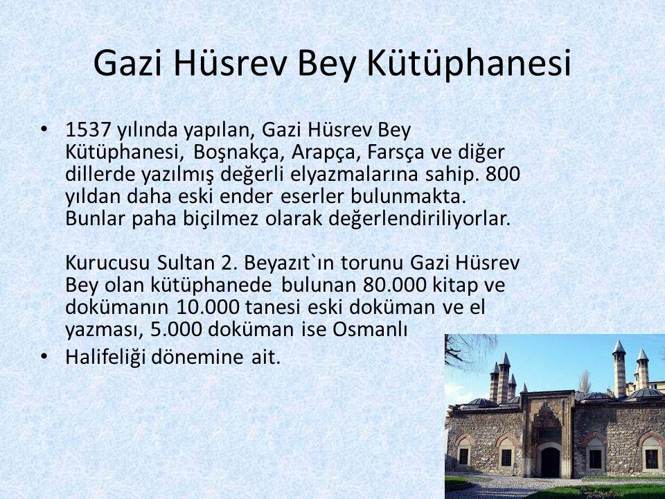 Gazi Hüsrev Bey Kütüphanesi • 1537 yılında yapılan, Gazi Hüsrev Bey Kütüphanesi, Boşnakça, Arapça, Farsça ve diğer dillerde yazılmış değerli elyazmalarına sahip.