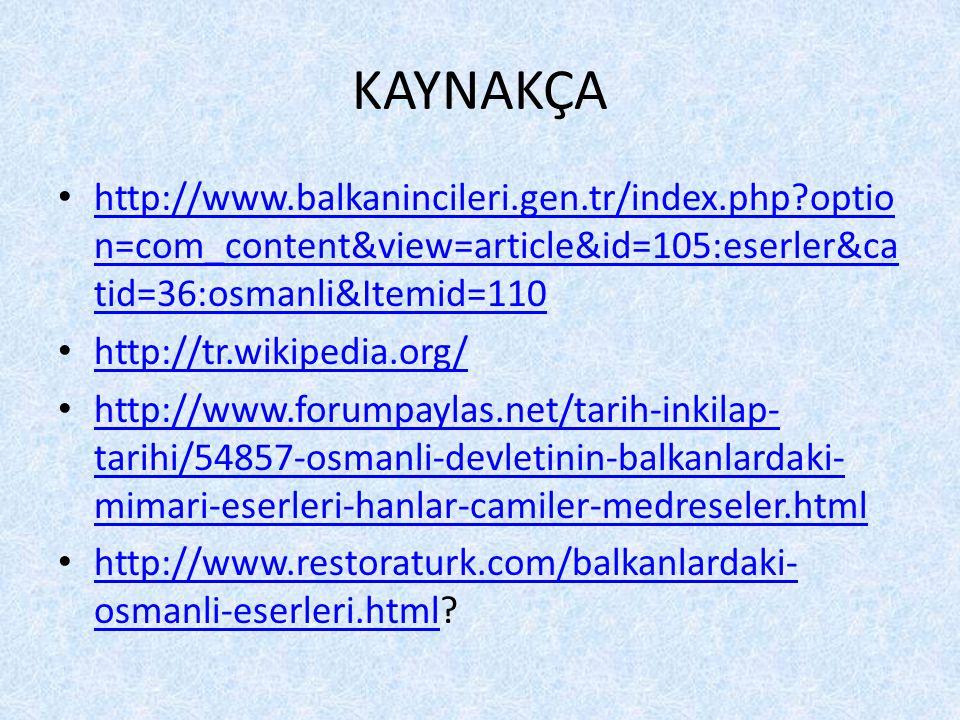 KAYNAKÇA • http://www.balkanincileri.gen.tr/index.php?optio n=com_content&view=article&id=105:eserler&ca tid=36:osmanli&Itemid=110 http://www.balkanincileri.gen.tr/index.php?optio n=com_content&view=article&id=105:eserler&ca tid=36:osmanli&Itemid=110 • http://tr.wikipedia.org/ http://tr.wikipedia.org/ • http://www.forumpaylas.net/tarih-inkilap- tarihi/54857-osmanli-devletinin-balkanlardaki- mimari-eserleri-hanlar-camiler-medreseler.html http://www.forumpaylas.net/tarih-inkilap- tarihi/54857-osmanli-devletinin-balkanlardaki- mimari-eserleri-hanlar-camiler-medreseler.html • http://www.restoraturk.com/balkanlardaki- osmanli-eserleri.html.