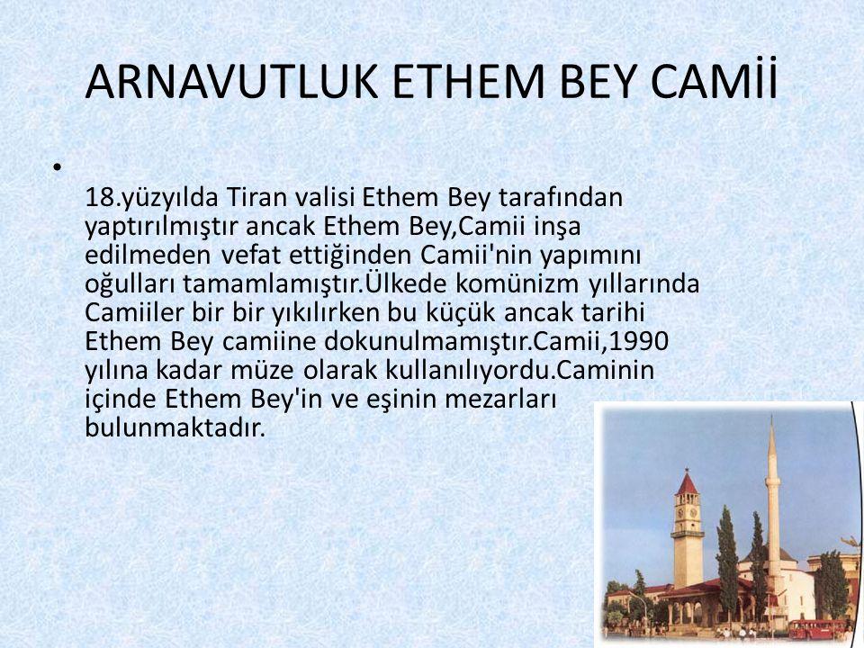 ARNAVUTLUK ETHEM BEY CAMİİ • 18.yüzyılda Tiran valisi Ethem Bey tarafından yaptırılmıştır ancak Ethem Bey,Camii inşa edilmeden vefat ettiğinden Camii nin yapımını oğulları tamamlamıştır.Ülkede komünizm yıllarında Camiiler bir bir yıkılırken bu küçük ancak tarihi Ethem Bey camiine dokunulmamıştır.Camii,1990 yılına kadar müze olarak kullanılıyordu.Caminin içinde Ethem Bey in ve eşinin mezarları bulunmaktadır.