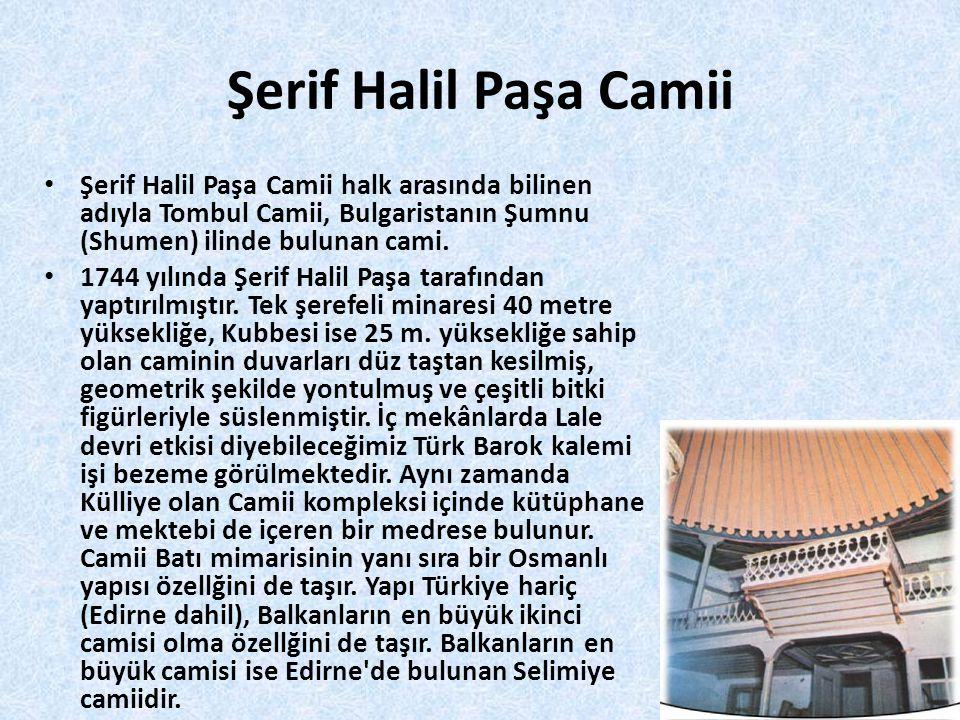 Şerif Halil Paşa Camii • Şerif Halil Paşa Camii halk arasında bilinen adıyla Tombul Camii, Bulgaristanın Şumnu (Shumen) ilinde bulunan cami. • 1744 yı