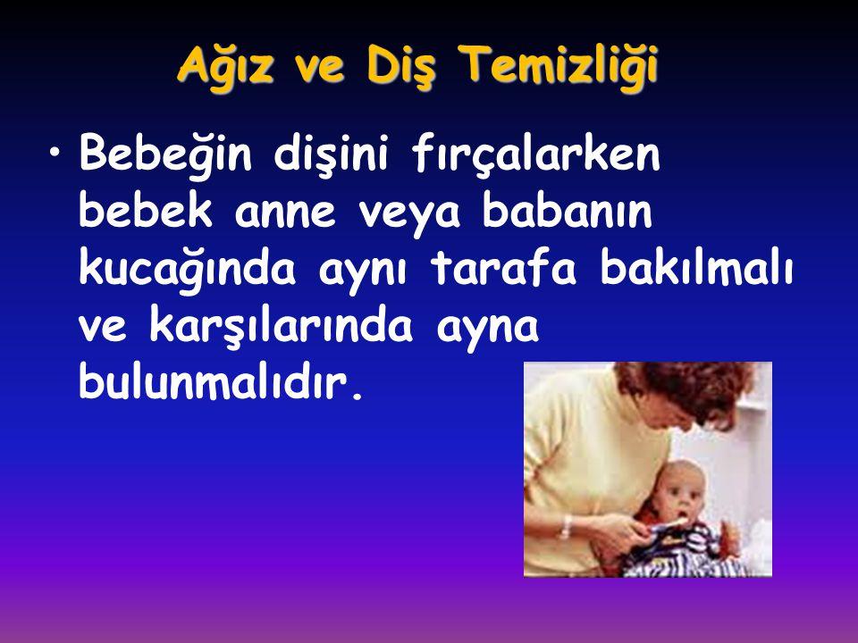 Ağız ve Diş Temizliği •Bebeğin dişini fırçalarken bebek anne veya babanın kucağında aynı tarafa bakılmalı ve karşılarında ayna bulunmalıdır.