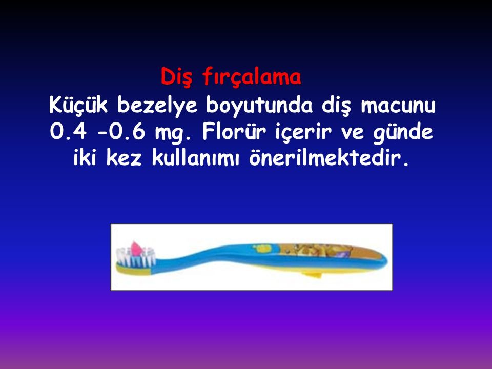 Diş fırçalama Küçük bezelye boyutunda diş macunu 0.4 -0.6 mg. Florür içerir ve günde iki kez kullanımı önerilmektedir.