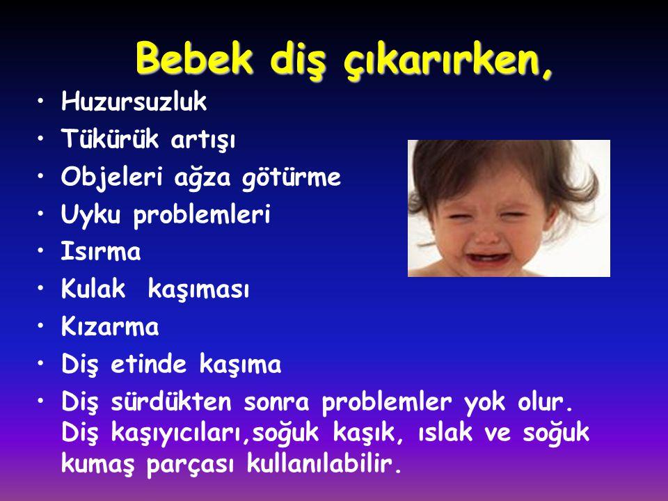 Bebek diş çıkarırken, •Huzursuzluk •Tükürük artışı •Objeleri ağza götürme •Uyku problemleri •Isırma •Kulak kaşıması •Kızarma •Diş etinde kaşıma •Diş s