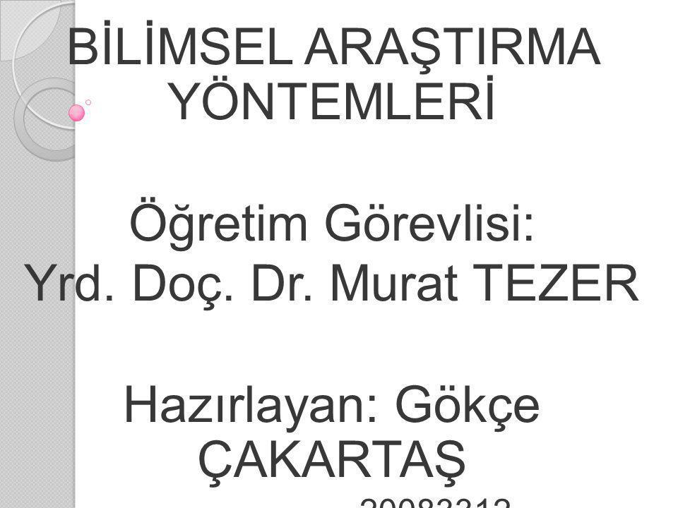 BİLİMSEL ARAŞTIRMA YÖNTEMLERİ Öğretim Görevlisi: Yrd. Doç. Dr. Murat TEZER Hazırlayan: Gökçe ÇAKARTAŞ 20083312