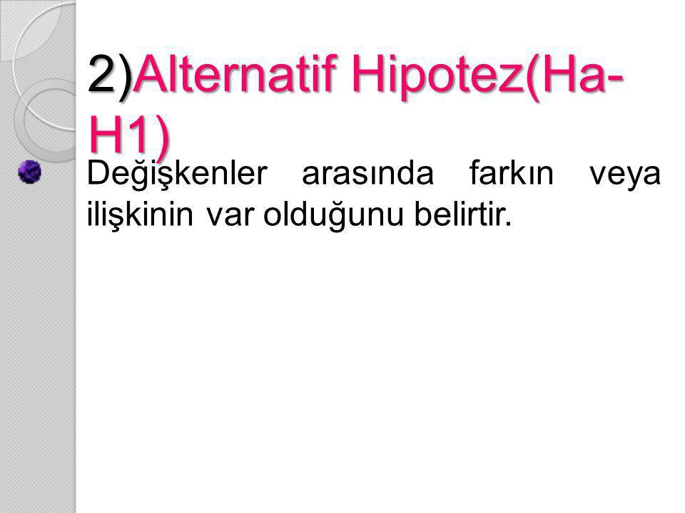 2)Alternatif Hipotez(Ha- H1) Değişkenler arasında farkın veya ilişkinin var olduğunu belirtir.