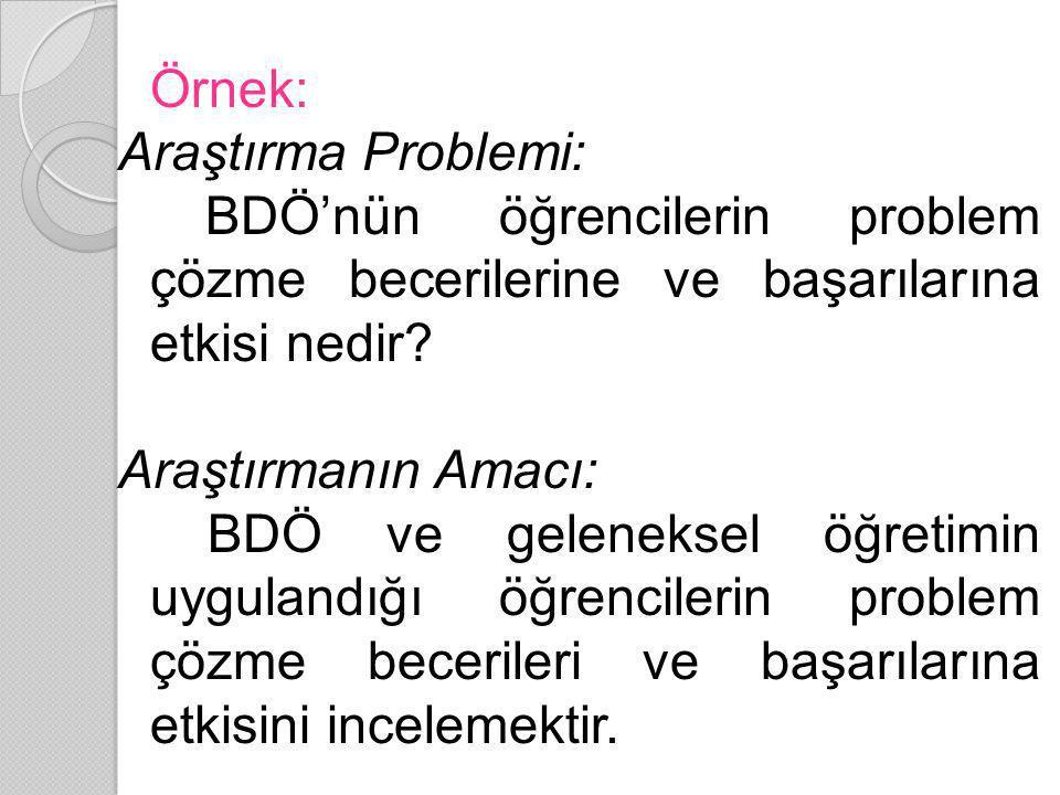 Örnek: Araştırma Problemi: BDÖ'nün öğrencilerin problem çözme becerilerine ve başarılarına etkisi nedir? Araştırmanın Amacı: BDÖ ve geleneksel öğretim