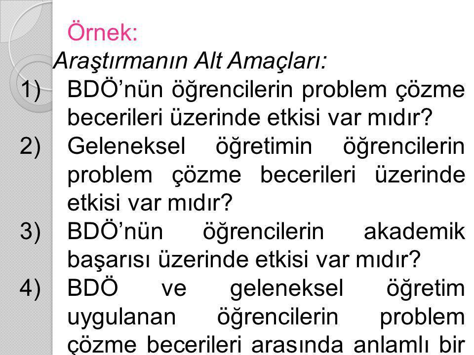 Örnek: Araştırmanın Alt Amaçları: 1)BDÖ'nün öğrencilerin problem çözme becerileri üzerinde etkisi var mıdır? 2)Geleneksel öğretimin öğrencilerin probl