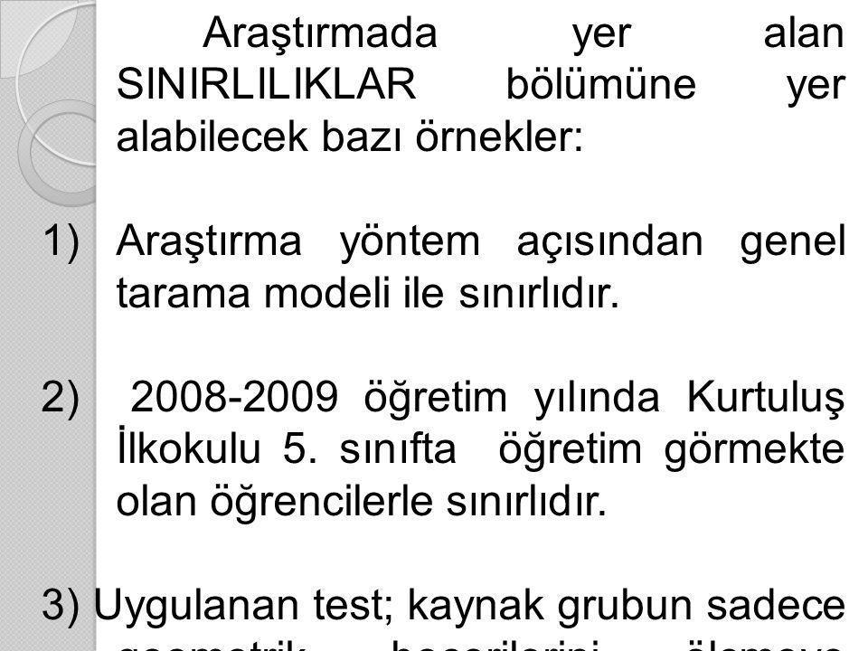 Araştırmada yer alan SINIRLILIKLAR bölümüne yer alabilecek bazı örnekler: 1)Araştırma yöntem açısından genel tarama modeli ile sınırlıdır. 2) 2008-200