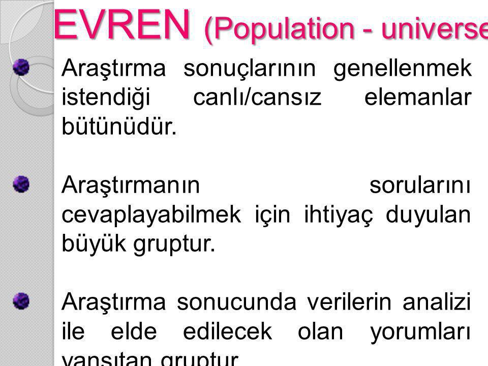 EVREN (Population - universe) Araştırma sonuçlarının genellenmek istendiği canlı/cansız elemanlar bütünüdür. Araştırmanın sorularını cevaplayabilmek i