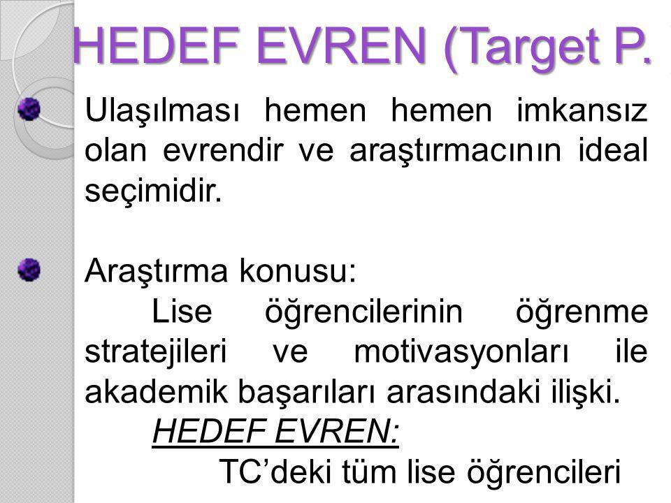 HEDEF EVREN (Target P. ) Ulaşılması hemen hemen imkansız olan evrendir ve araştırmacının ideal seçimidir. Araştırma konusu: Lise öğrencilerinin öğrenm