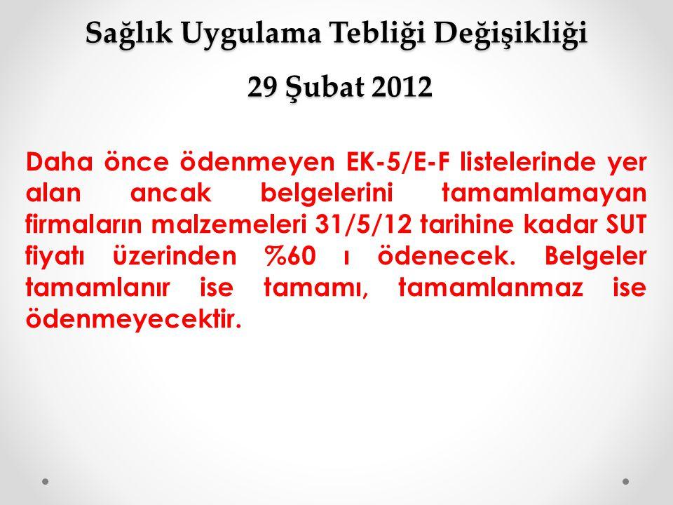 Sağlık Uygulama Tebliği Değişikliği 29 Şubat 2012 Daha önce ödenmeyen EK-5/E-F listelerinde yer alan ancak belgelerini tamamlamayan firmaların malzeme