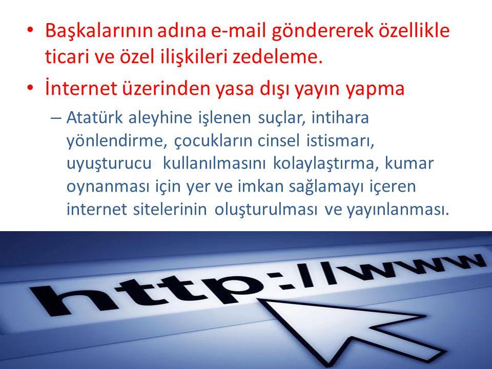 • Başkalarının adına e-mail göndererek özellikle ticari ve özel ilişkileri zedeleme. • İnternet üzerinden yasa dışı yayın yapma – Atatürk aleyhine işl
