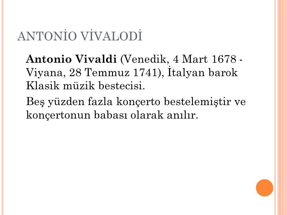 ANTONİO VİVALODİ Antonio Vivaldi (Venedik, 4 Mart 1678 - Viyana, 28 Temmuz 1741), İtalyan barok Klasik müzik bestecisi. Beş yüzden fazla konçerto best