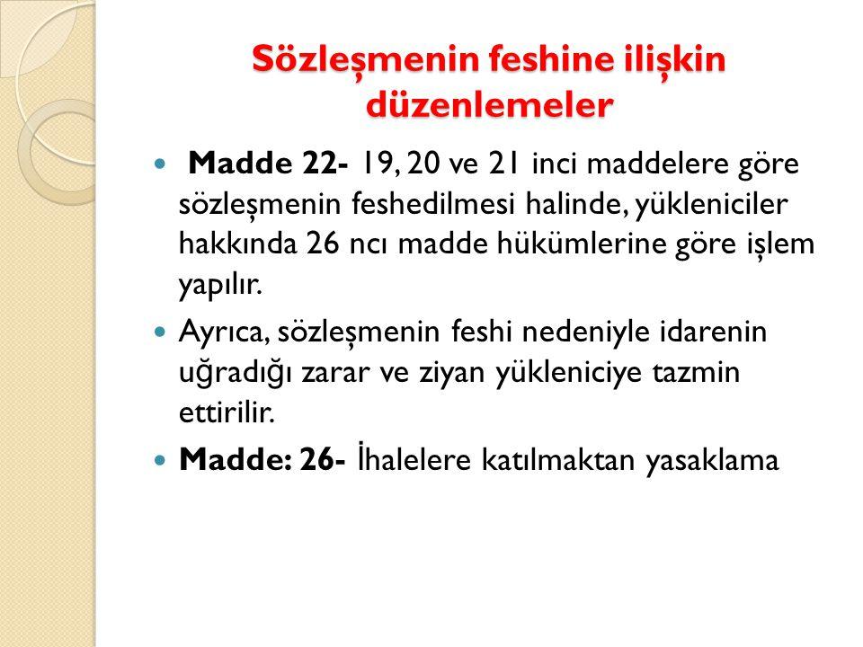 Sözleşmenin feshine ilişkin düzenlemeler  Madde 22- 19, 20 ve 21 inci maddelere göre sözleşmenin feshedilmesi halinde, yükleniciler hakkında 26 ncı madde hükümlerine göre işlem yapılır.