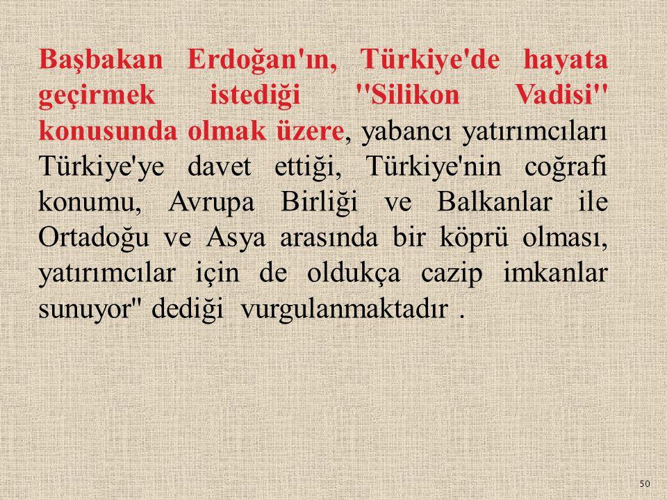 50 Başbakan Erdoğan'ın, Türkiye'de hayata geçirmek istediği ''Silikon Vadisi'' konusunda olmak üzere, yabancı yatırımcıları Türkiye'ye davet ettiği, T