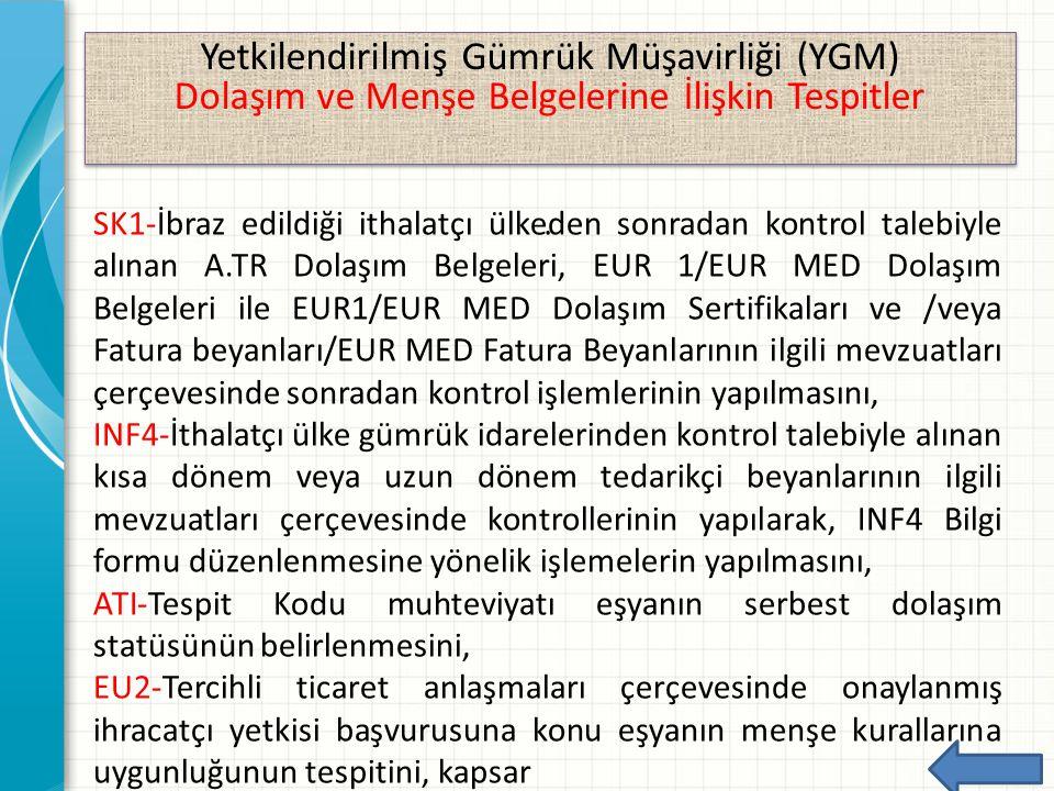 Yetkilendirilmiş Gümrük Müşavirliği (YGM) Dolaşım ve Menşe Belgelerine İlişkin Tespitler Yetkilendirilmiş Gümrük Müşavirliği (YGM) Dolaşım ve Menşe Belgelerine İlişkin Tespitler.SK1-İbraz edildiği ithalatçı ülkeden sonradan kontrol talebiyle alınan A.TR Dolaşım Belgeleri, EUR 1/EUR MED Dolaşım Belgeleri ile EUR1/EUR MED Dolaşım Sertifikaları ve /veya Fatura beyanları/EUR MED Fatura Beyanlarının ilgili mevzuatları çerçevesinde sonradan kontrol işlemlerinin yapılmasını, INF4-İthalatçı ülke gümrük idarelerinden kontrol talebiyle alınan kısa dönem veya uzun dönem tedarikçi beyanlarının ilgili mevzuatları çerçevesinde kontrollerinin yapılarak, INF4 Bilgi formu düzenlenmesine yönelik işlemelerin yapılmasını, ATI-Tespit Kodu muhteviyatı eşyanın serbest dolaşım statüsünün belirlenmesini, EU2-Tercihli ticaret anlaşmaları çerçevesinde onaylanmış ihracatçı yetkisi başvurusuna konu eşyanın menşe kurallarına uygunluğunun tespitini, kapsar