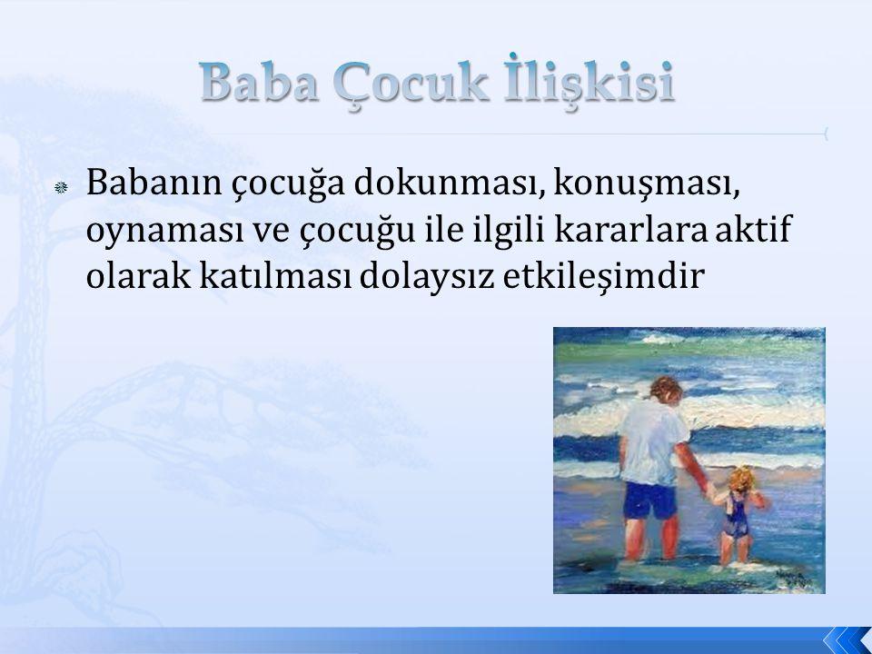  Babanın çocuğa dokunması, konuşması, oynaması ve çocuğu ile ilgili kararlara aktif olarak katılması dolaysız etkileşimdir