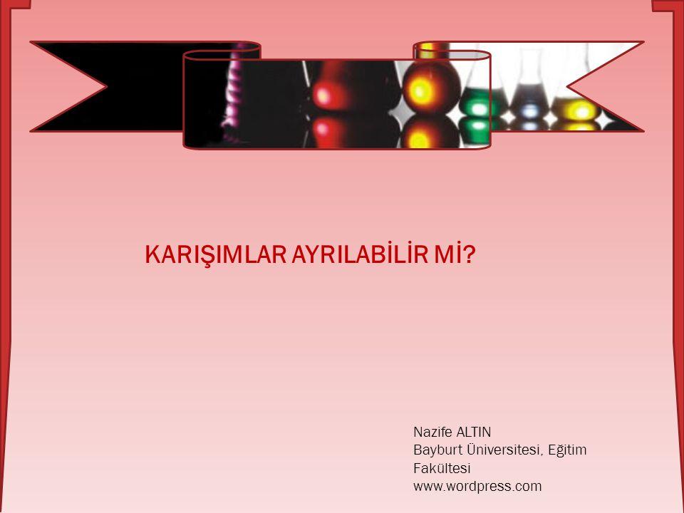 Nazife ALTIN Bayburt Üniversitesi, Eğitim Fakültesi www.wordpress.com KARIŞIMLAR AYRILABİLİR Mİ?