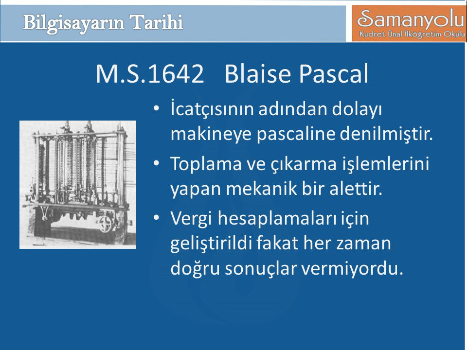M.S.1642 Blaise Pascal • İcatçısının adından dolayı makineye pascaline denilmiştir. • Toplama ve çıkarma işlemlerini yapan mekanik bir alettir. • Verg