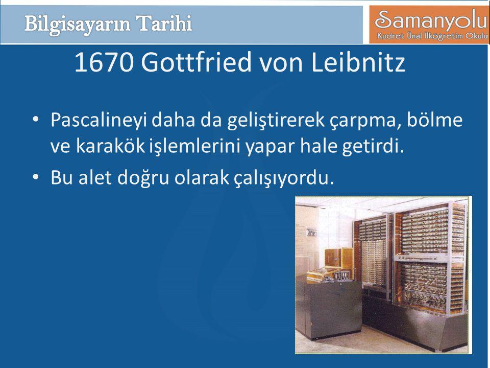 1670 Gottfried von Leibnitz • Pascalineyi daha da geliştirerek çarpma, bölme ve karakök işlemlerini yapar hale getirdi. • Bu alet doğru olarak çalışıy