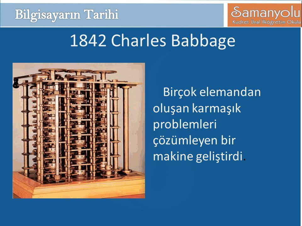 1842 Charles Babbage Birçok elemandan oluşan karmaşık problemleri çözümleyen bir makine geliştirdi.