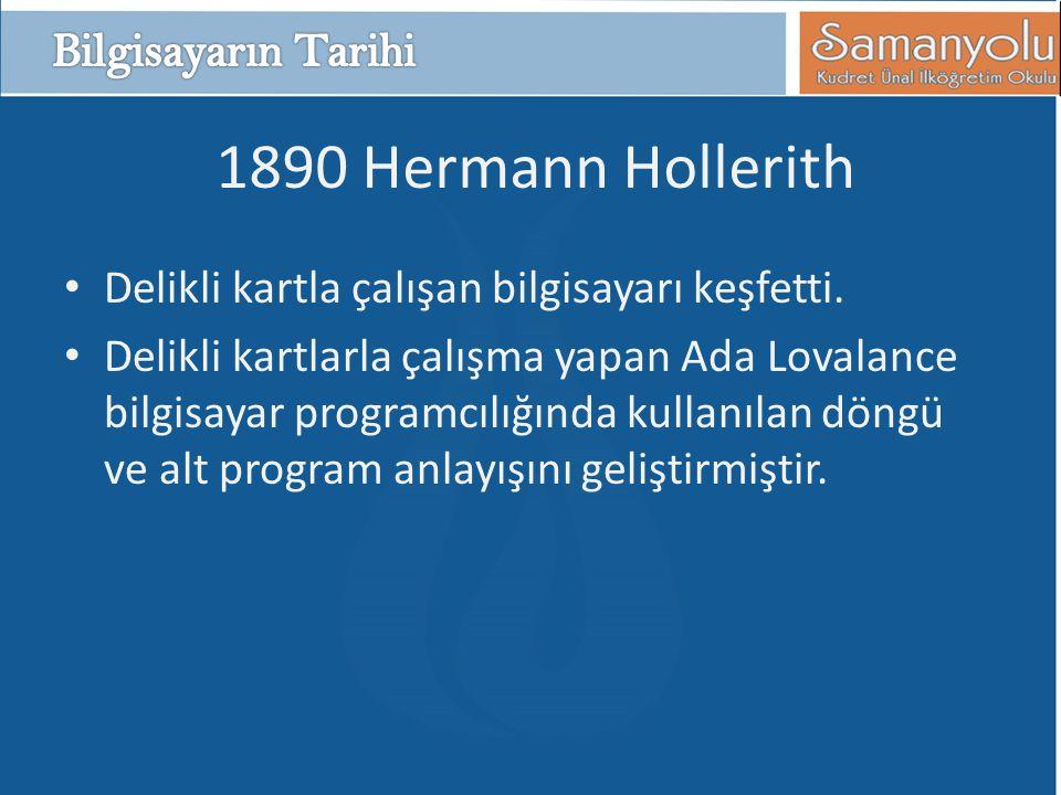 1890 Hermann Hollerith • Delikli kartla çalışan bilgisayarı keşfetti. • Delikli kartlarla çalışma yapan Ada Lovalance bilgisayar programcılığında kull