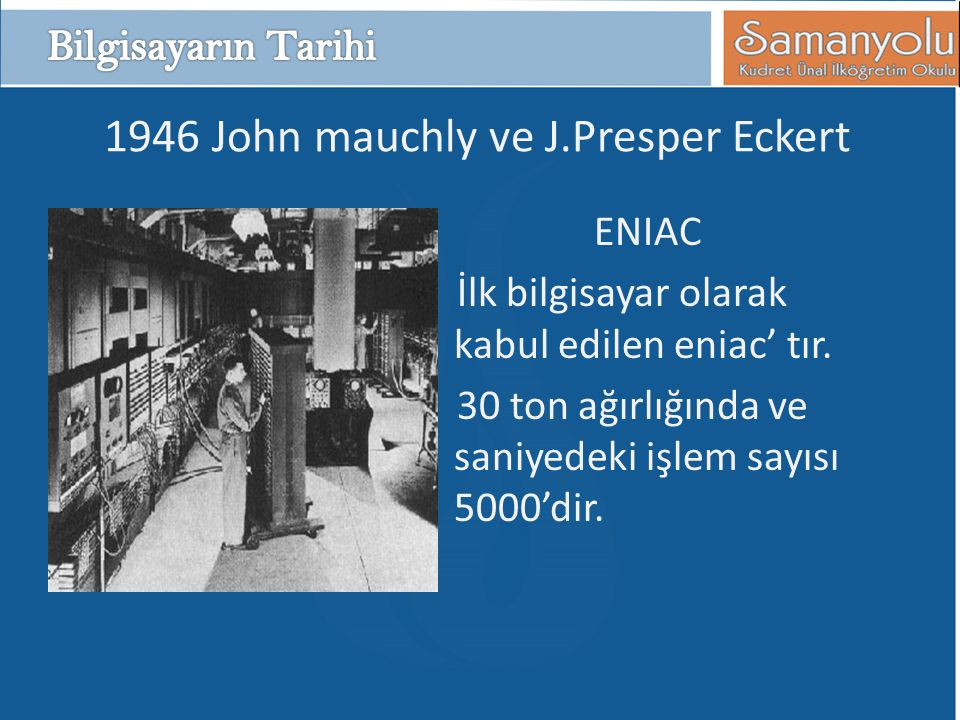 1946 John mauchly ve J.Presper Eckert ENIAC İlk bilgisayar olarak kabul edilen eniac' tır.