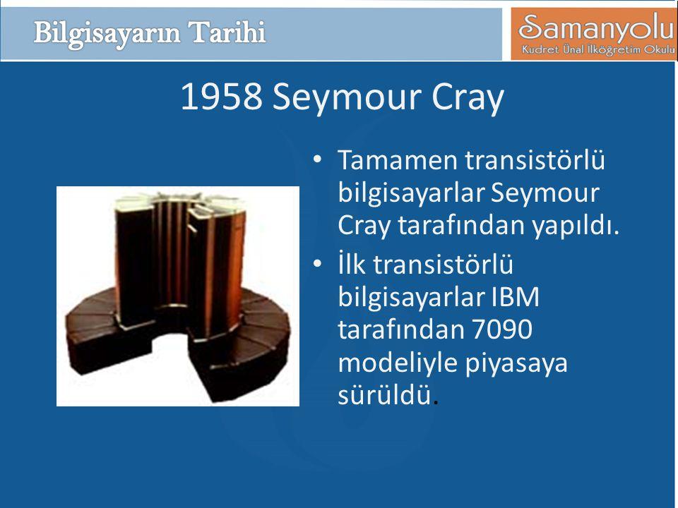 1958 Seymour Cray • Tamamen transistörlü bilgisayarlar Seymour Cray tarafından yapıldı. • İlk transistörlü bilgisayarlar IBM tarafından 7090 modeliyle