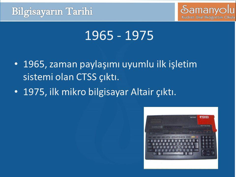 1965 - 1975 • 1965, zaman paylaşımı uyumlu ilk işletim sistemi olan CTSS çıktı. • 1975, ilk mikro bilgisayar Altair çıktı.