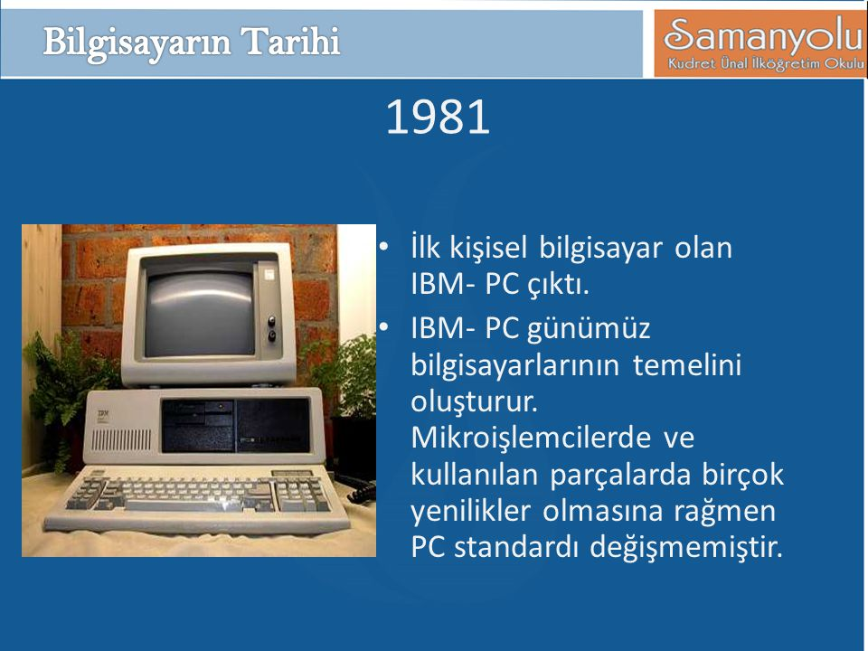1981 • İlk kişisel bilgisayar olan IBM- PC çıktı. • IBM- PC günümüz bilgisayarlarının temelini oluşturur. Mikroişlemcilerde ve kullanılan parçalarda b