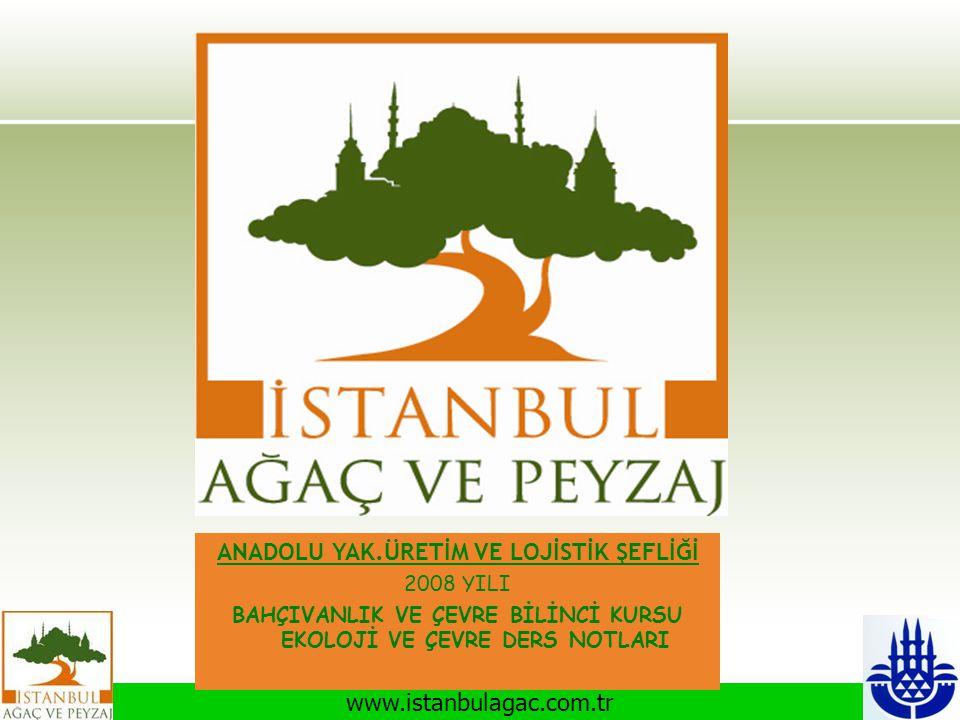 www.istanbulagac.com.tr ANADOLU YAK.ÜRETİM VE LOJİSTİK ŞEFLİĞİ 2008 YILI BAHÇIVANLIK VE ÇEVRE BİLİNCİ KURSU EKOLOJİ VE ÇEVRE DERS NOTLARI