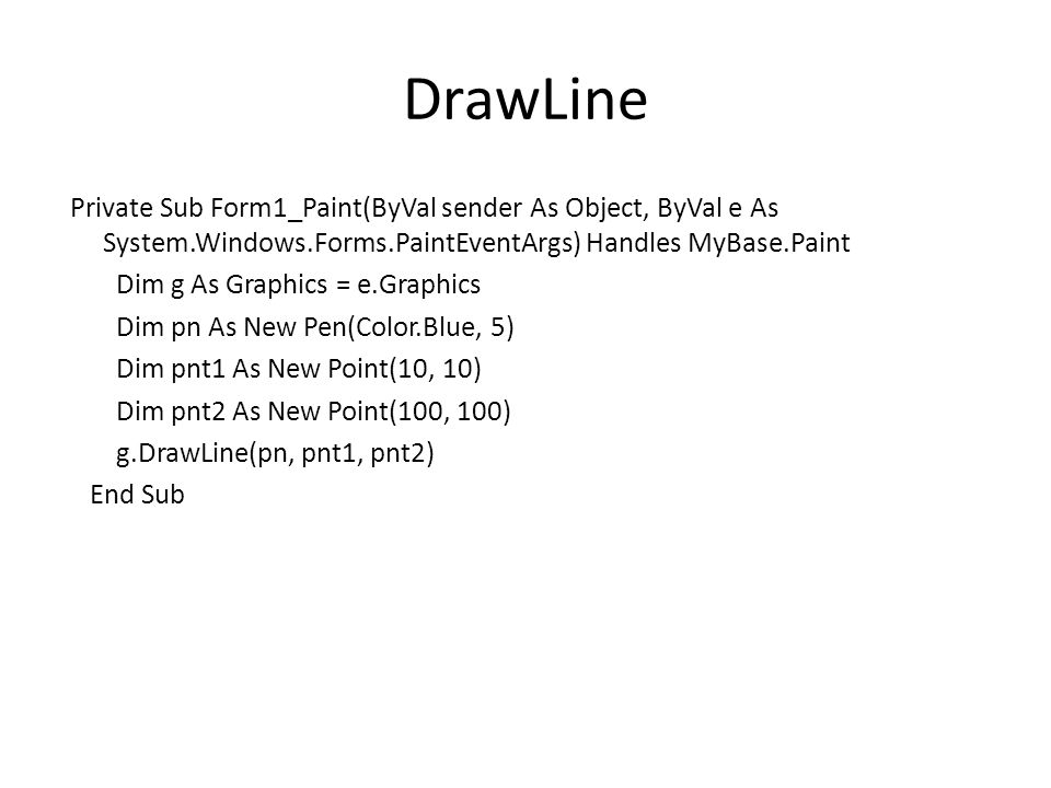 DrawLine Private Sub Form1_Paint(ByVal sender As Object, ByVal e As System.Windows.Forms.PaintEventArgs) Handles MyBase.Paint Dim g As Graphics = e.Graphics Dim pn As New Pen(Color.Blue, 5) Dim pnt1 As New Point(10, 10) Dim pnt2 As New Point(100, 100) g.DrawLine(pn, pnt1, pnt2) End Sub