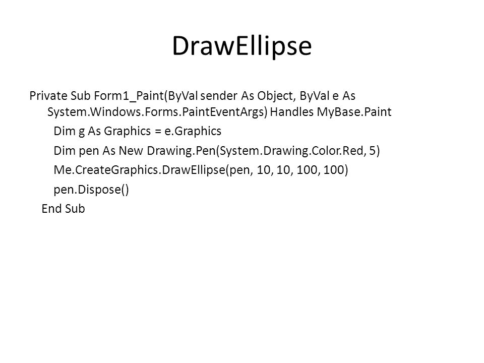 DrawEllipse Private Sub Form1_Paint(ByVal sender As Object, ByVal e As System.Windows.Forms.PaintEventArgs) Handles MyBase.Paint Dim g As Graphics = e.Graphics Dim pen As New Drawing.Pen(System.Drawing.Color.Red, 5) Me.CreateGraphics.DrawEllipse(pen, 10, 10, 100, 100) pen.Dispose() End Sub