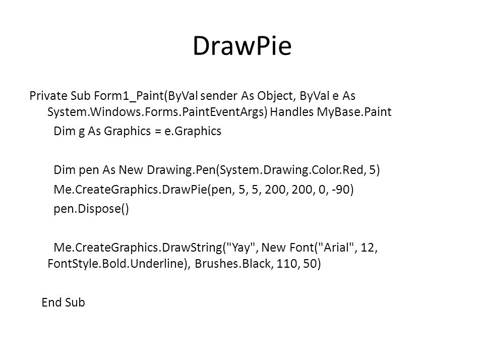 DrawPie Private Sub Form1_Paint(ByVal sender As Object, ByVal e As System.Windows.Forms.PaintEventArgs) Handles MyBase.Paint Dim g As Graphics = e.Graphics Dim pen As New Drawing.Pen(System.Drawing.Color.Red, 5) Me.CreateGraphics.DrawPie(pen, 5, 5, 200, 200, 0, -90) pen.Dispose() Me.CreateGraphics.DrawString( Yay , New Font( Arial , 12, FontStyle.Bold.Underline), Brushes.Black, 110, 50) End Sub