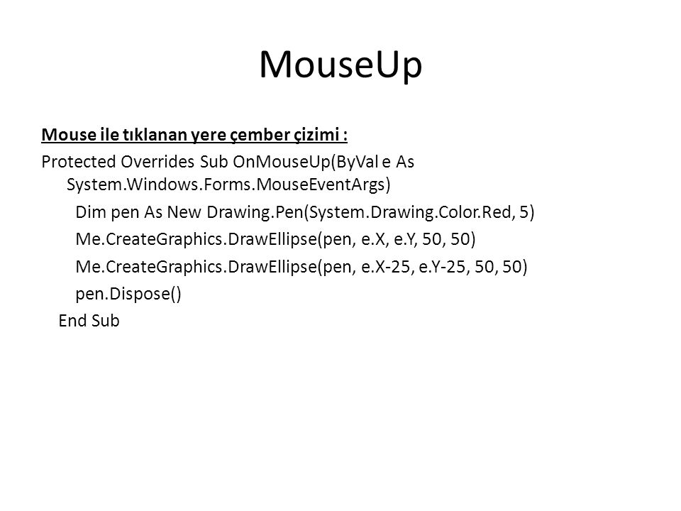 MouseUp Mouse ile tıklanan yere çember çizimi : Protected Overrides Sub OnMouseUp(ByVal e As System.Windows.Forms.MouseEventArgs) Dim pen As New Drawing.Pen(System.Drawing.Color.Red, 5) Me.CreateGraphics.DrawEllipse(pen, e.X, e.Y, 50, 50) Me.CreateGraphics.DrawEllipse(pen, e.X-25, e.Y-25, 50, 50) pen.Dispose() End Sub