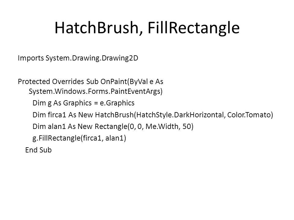 HatchBrush, FillRectangle Imports System.Drawing.Drawing2D Protected Overrides Sub OnPaint(ByVal e As System.Windows.Forms.PaintEventArgs) Dim g As Graphics = e.Graphics Dim firca1 As New HatchBrush(HatchStyle.DarkHorizontal, Color.Tomato) Dim alan1 As New Rectangle(0, 0, Me.Width, 50) g.FillRectangle(firca1, alan1) End Sub