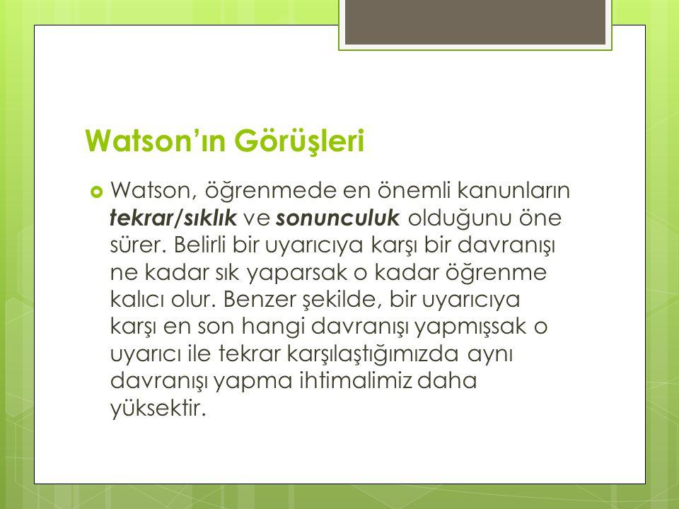 Watson'ın Görüşleri  Watson, öğrenmede en önemli kanunların tekrar/sıklık ve sonunculuk olduğunu öne sürer. Belirli bir uyarıcıya karşı bir davranışı