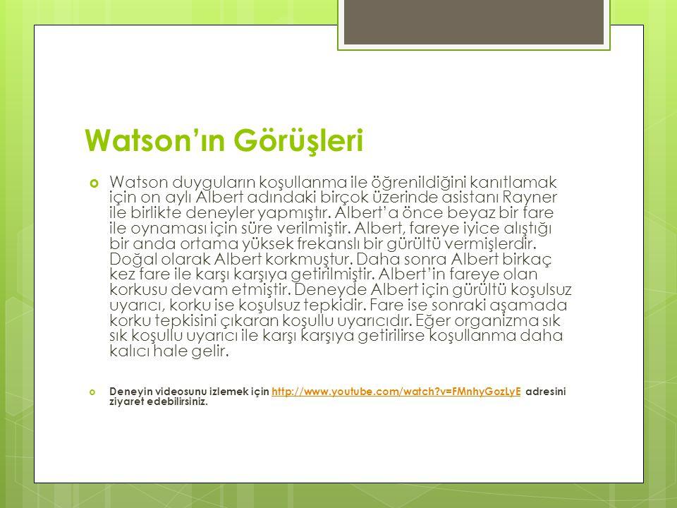 Watson'ın Görüşleri  Watson duyguların koşullanma ile öğrenildiğini kanıtlamak için on aylı Albert adındaki birçok üzerinde asistanı Rayner ile birli