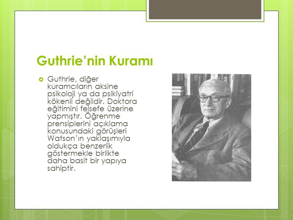 Guthrie'nin Kuramı  Guthrie, diğer kuramcıların aksine psikoloji ya da psikiyatri kökenli değildir. Doktora eğitimini felsefe üzerine yapmıştır. Öğre