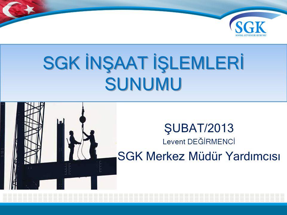SGK İNŞAAT İŞLEMLERİ SUNUMU ŞUBAT/2013 Levent DEĞİRMENCİ SGK Merkez Müdür Yardımcısı