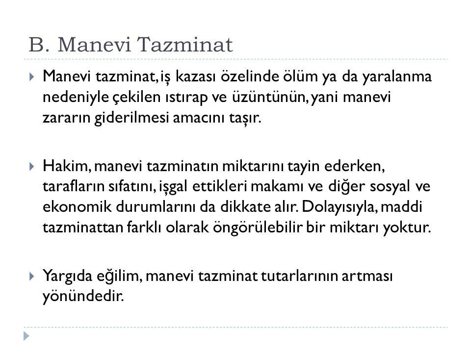 B. Manevi Tazminat  Manevi tazminat, iş kazası özelinde ölüm ya da yaralanma nedeniyle çekilen ıstırap ve üzüntünün, yani manevi zararın giderilmesi