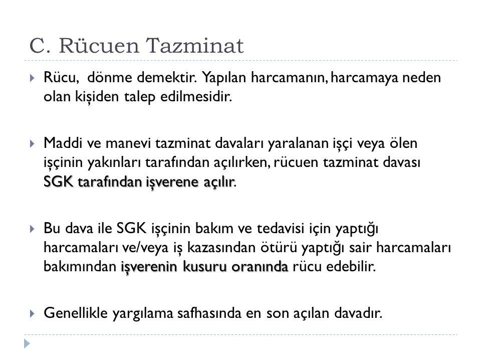 C. Rücuen Tazminat  Rücu, dönme demektir. Yapılan harcamanın, harcamaya neden olan kişiden talep edilmesidir. SGK tarafından işverene açılır  Maddi