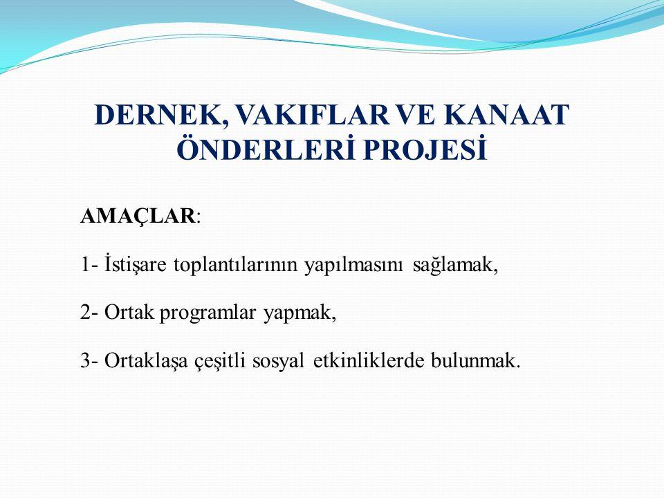 DERNEK, VAKIFLAR VE KANAAT ÖNDERLERİ PROJESİ AMAÇLAR: 1- İstişare toplantılarının yapılmasını sağlamak, 2- Ortak programlar yapmak, 3- Ortaklaşa çeşit